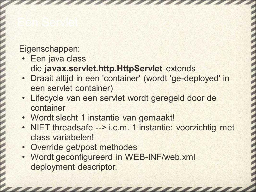 Een Servlet Eigenschappen: Een java class die javax.servlet.http.HttpServlet extends Draait altijd in een 'container' (wordt 'ge-deployed' in een serv