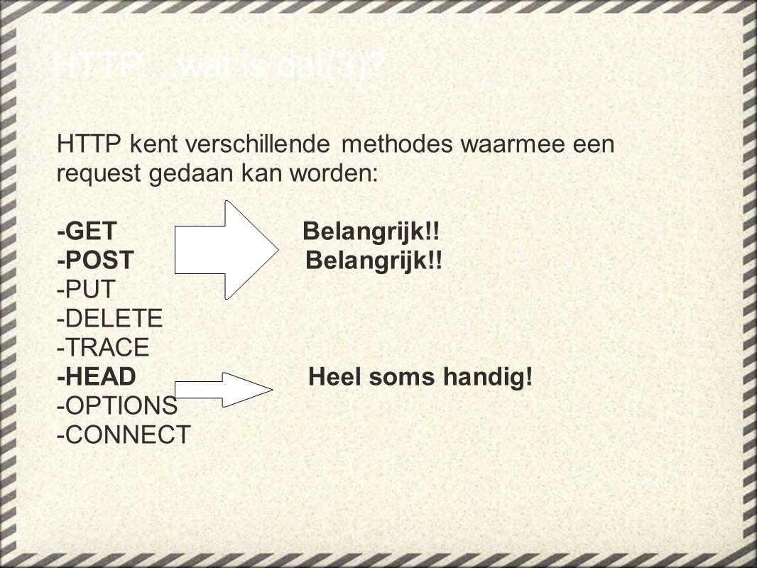 HTTP....wat is dat(3)? HTTP kent verschillende methodes waarmee een request gedaan kan worden: -GET Belangrijk!! -POST Belangrijk!! -PUT -DELETE -TRAC