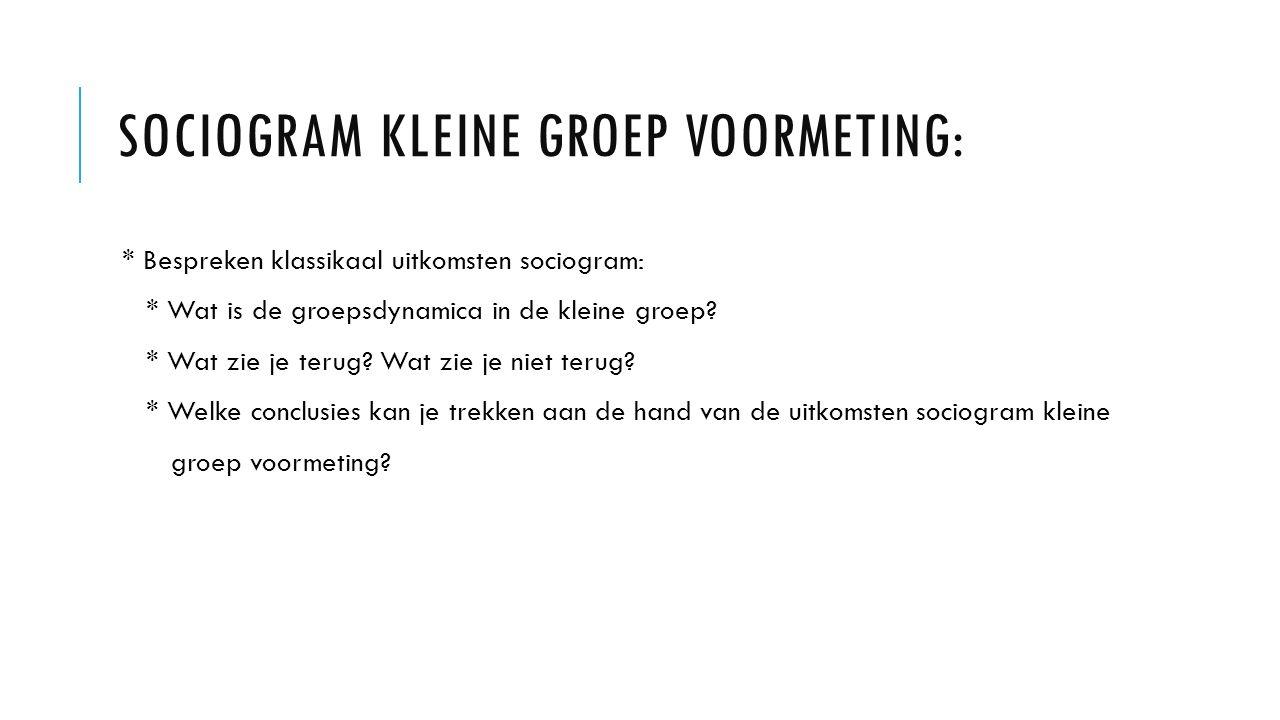 SOCIOGRAM KLEINE GROEP VOORMETING: * Bespreken klassikaal uitkomsten sociogram: * Wat is de groepsdynamica in de kleine groep.