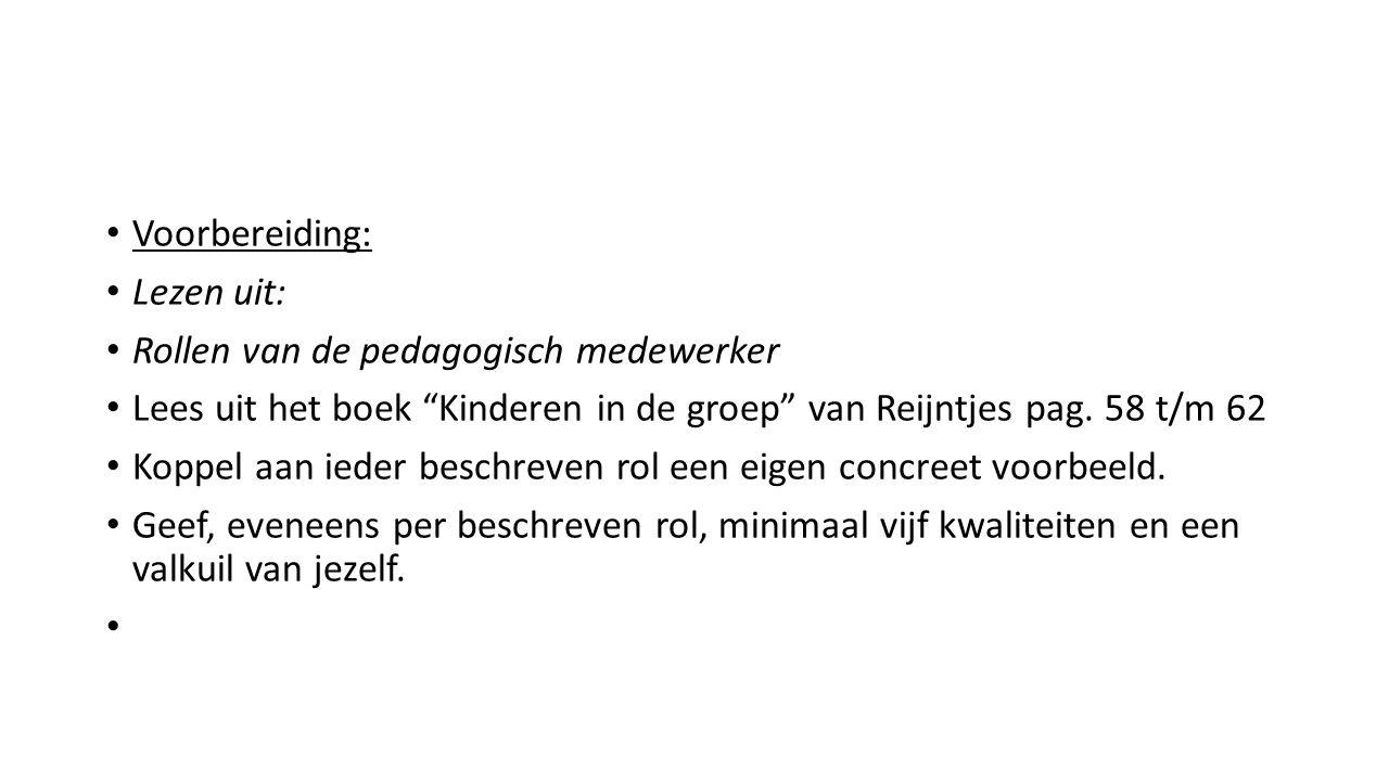 Voorbereiding: Lezen uit: Rollen van de pedagogisch medewerker Lees uit het boek Kinderen in de groep van Reijntjes pag.