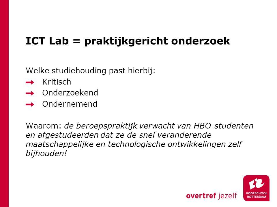 ICT Lab = praktijkgericht onderzoek Welke studiehouding past hierbij: Kritisch Onderzoekend Ondernemend Waarom: de beroepspraktijk verwacht van HBO-st