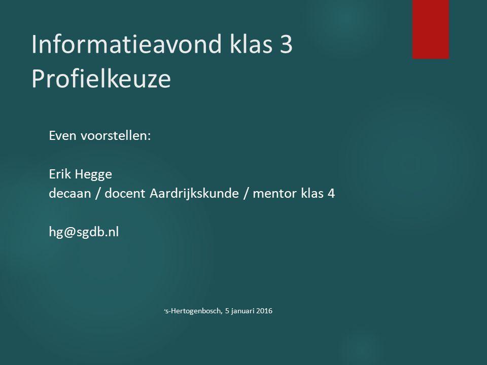 Informatieavond klas 3 Profielkeuze Even voorstellen: Erik Hegge decaan / docent Aardrijkskunde / mentor klas 4 hg@sgdb.nl ' s-Hertogenbosch, 5 januar