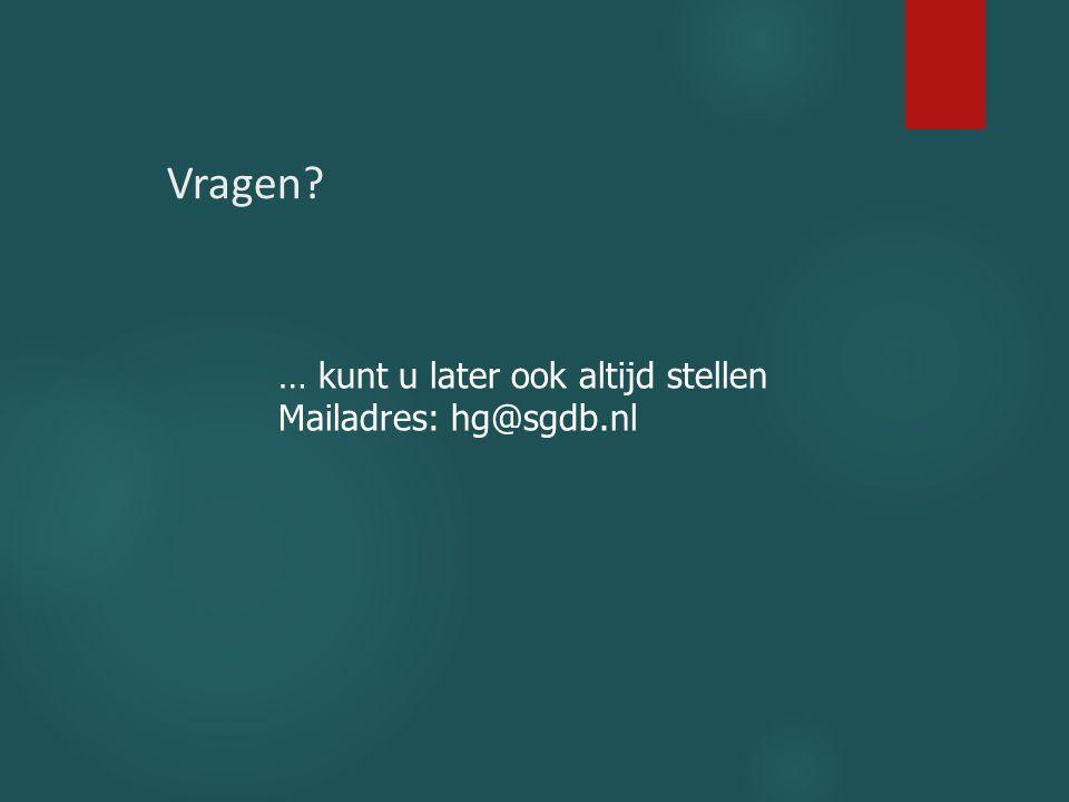 Vragen? … kunt u later ook altijd stellen Mailadres: hg@sgdb.nl