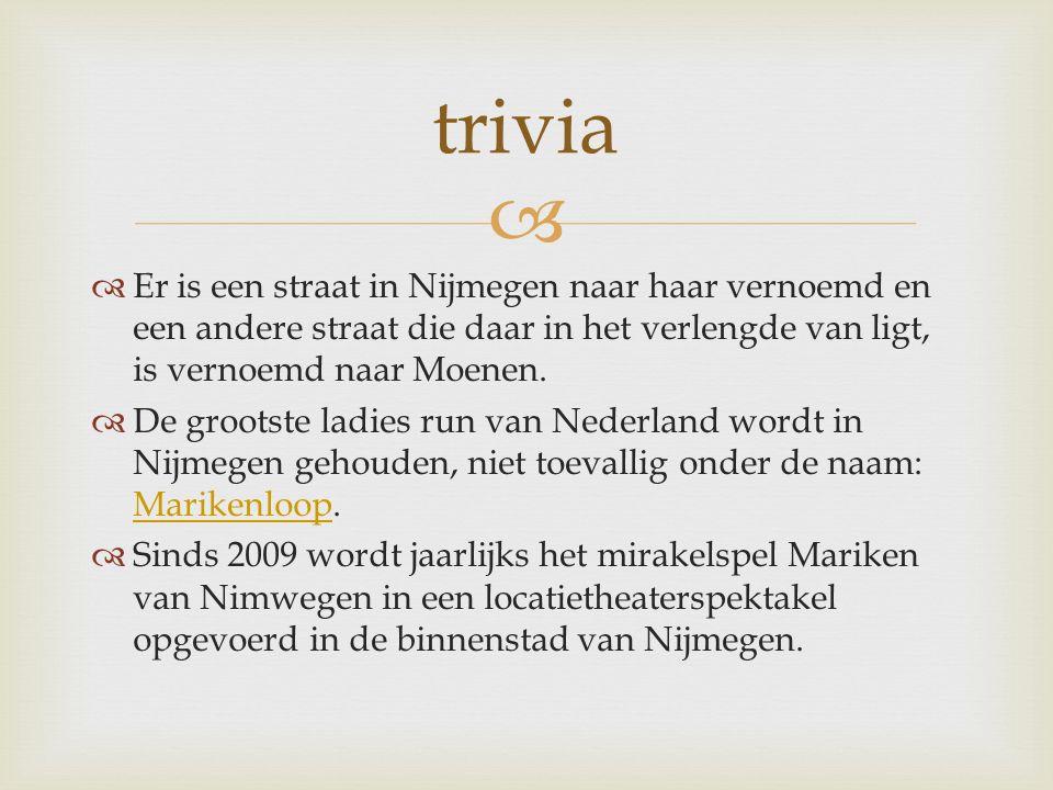   Er is een straat in Nijmegen naar haar vernoemd en een andere straat die daar in het verlengde van ligt, is vernoemd naar Moenen.
