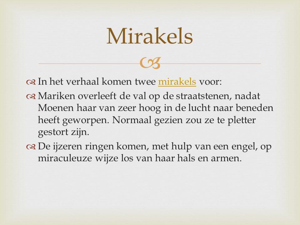   In het verhaal komen twee mirakels voor:mirakels  Mariken overleeft de val op de straatstenen, nadat Moenen haar van zeer hoog in de lucht naar beneden heeft geworpen.
