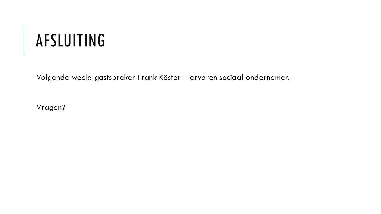 AFSLUITING Volgende week: gastspreker Frank Köster – ervaren sociaal ondernemer. Vragen