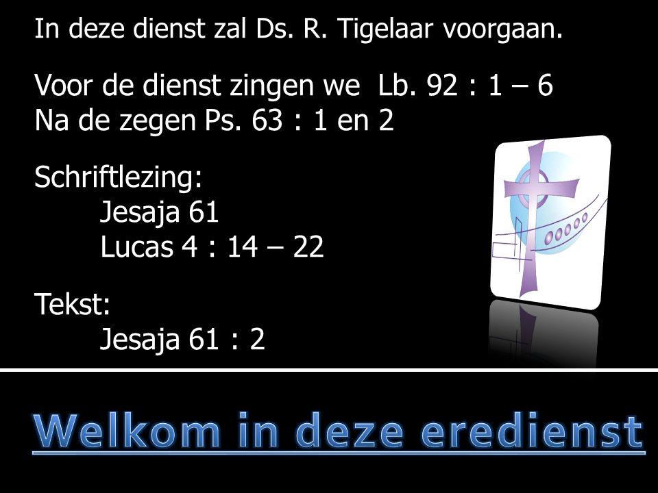 Ps.63 : 1 en 2  Lezen van de wet  Ps.63 : 3 en 4  Gebed  Lezen:Jesaja 61  Ps.72 : 1 en 6  Lezen:Lucas 4 : 14 – 22  Ps.72 : 7 en 10  Tekst: Jesaja 61  Preek  Lb.