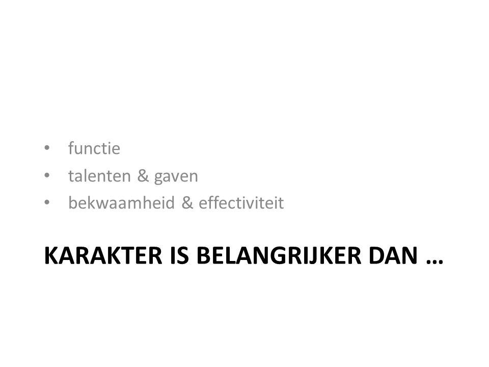 KARAKTER IS BELANGRIJKER DAN … functie talenten & gaven bekwaamheid & effectiviteit