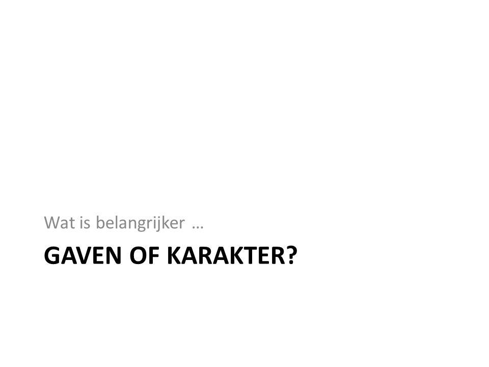 GAVEN OF KARAKTER? Wat is belangrijker …