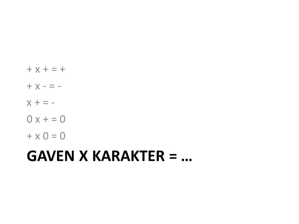 GAVEN X KARAKTER = … + x + = + + x - = - x + = - 0 x + = 0 + x 0 = 0