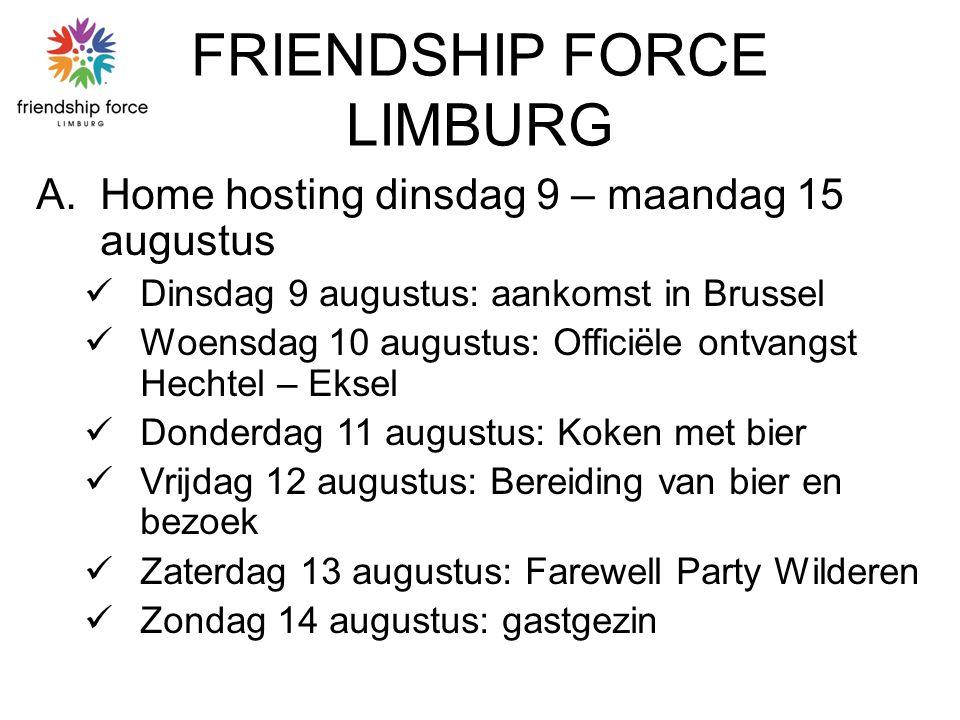 FRIENDSHIP FORCE LIMBURG A.Home hosting dinsdag 9 – maandag 15 augustus Dinsdag 9 augustus: aankomst in Brussel Woensdag 10 augustus: Officiële ontvangst Hechtel – Eksel Donderdag 11 augustus: Koken met bier Vrijdag 12 augustus: Bereiding van bier en bezoek Zaterdag 13 augustus: Farewell Party Wilderen Zondag 14 augustus: gastgezin