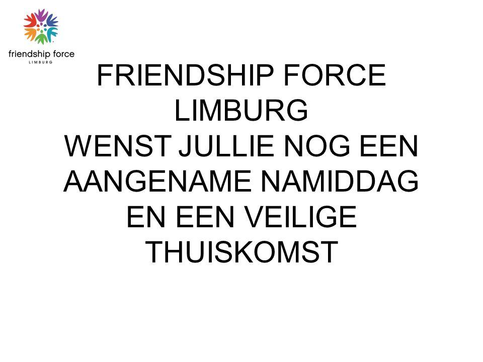 FRIENDSHIP FORCE LIMBURG WENST JULLIE NOG EEN AANGENAME NAMIDDAG EN EEN VEILIGE THUISKOMST