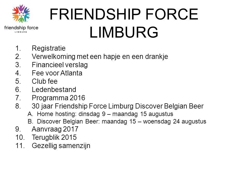 FRIENDSHIP FORCE LIMBURG 1.Registratie 2.Verwelkoming met een hapje en een drankje 3.Financieel verslag 4.Fee voor Atlanta 5.Club fee 6.Ledenbestand 7.Programma 2016 8.30 jaar Friendship Force Limburg Discover Belgian Beer A.Home hosting: dinsdag 9 – maandag 15 augustus B.Discover Belgian Beer: maandag 15 – woensdag 24 augustus 9.Aanvraag 2017 10.Terugblik 2015 11.Gezellig samenzijn