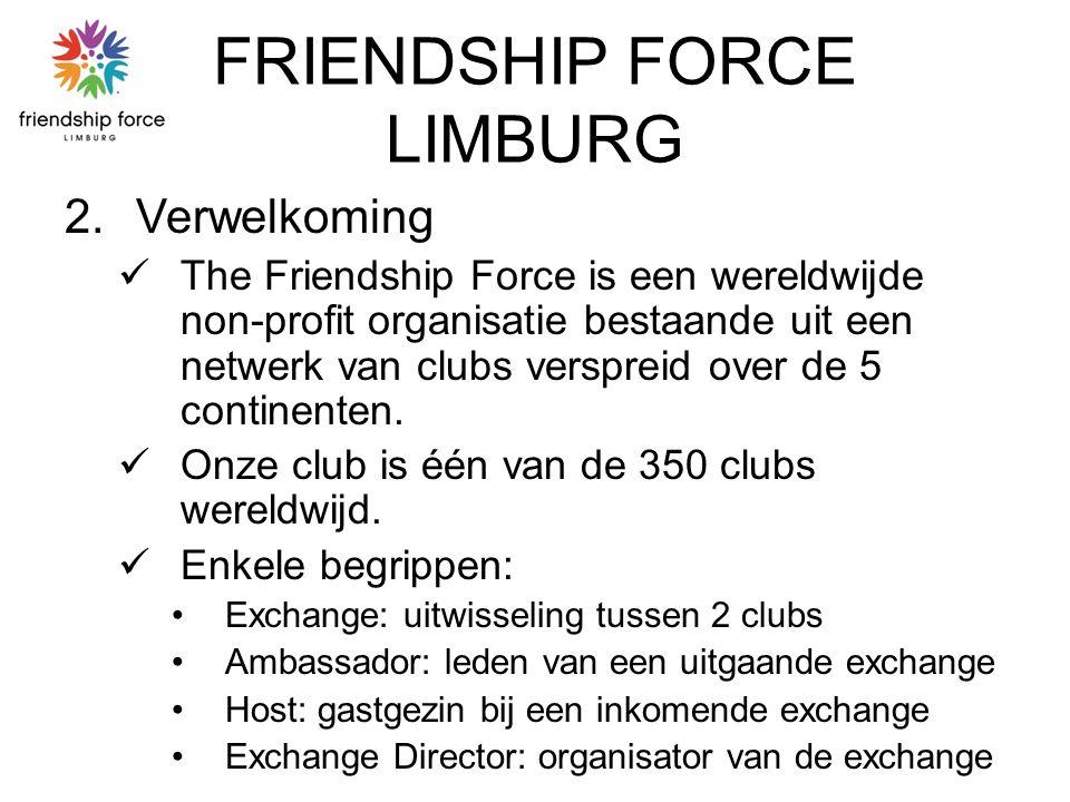 FRIENDSHIP FORCE LIMBURG 2.Verwelkoming The Friendship Force is een wereldwijde non-profit organisatie bestaande uit een netwerk van clubs verspreid over de 5 continenten.