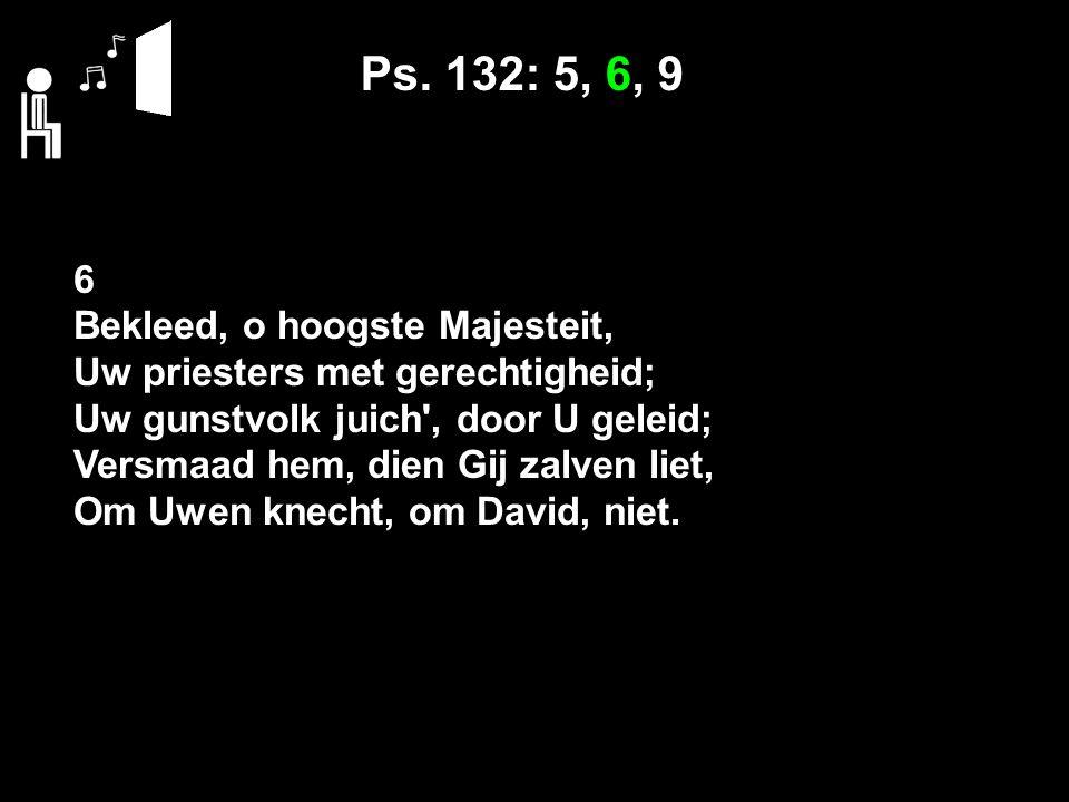 Ps. 132: 5, 6, 9 6 Bekleed, o hoogste Majesteit, Uw priesters met gerechtigheid; Uw gunstvolk juich', door U geleid; Versmaad hem, dien Gij zalven lie