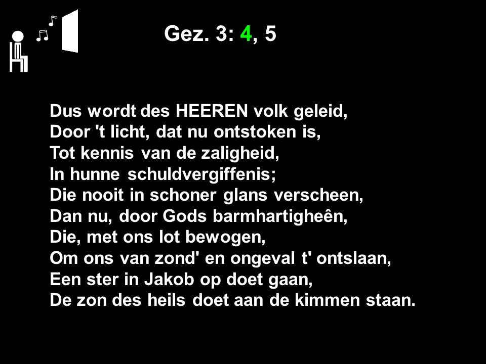 Gez. 3: 4, 5 Dus wordt des HEEREN volk geleid, Door 't licht, dat nu ontstoken is, Tot kennis van de zaligheid, In hunne schuldvergiffenis; Die nooit