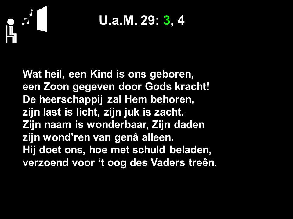 U.a.M. 29: 3, 4 Wat heil, een Kind is ons geboren, een Zoon gegeven door Gods kracht! De heerschappij zal Hem behoren, zijn last is licht, zijn juk is