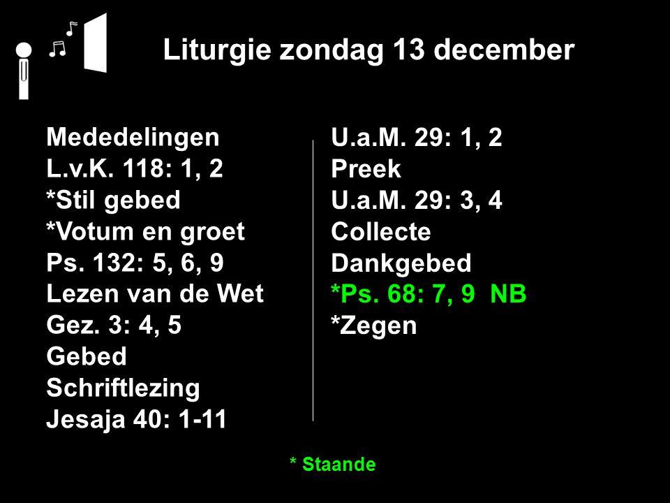 Liturgie zondag 13 december Mededelingen L.v.K. 118: 1, 2 *Stil gebed *Votum en groet Ps. 132: 5, 6, 9 Lezen van de Wet Gez. 3: 4, 5 Gebed Schriftlezi