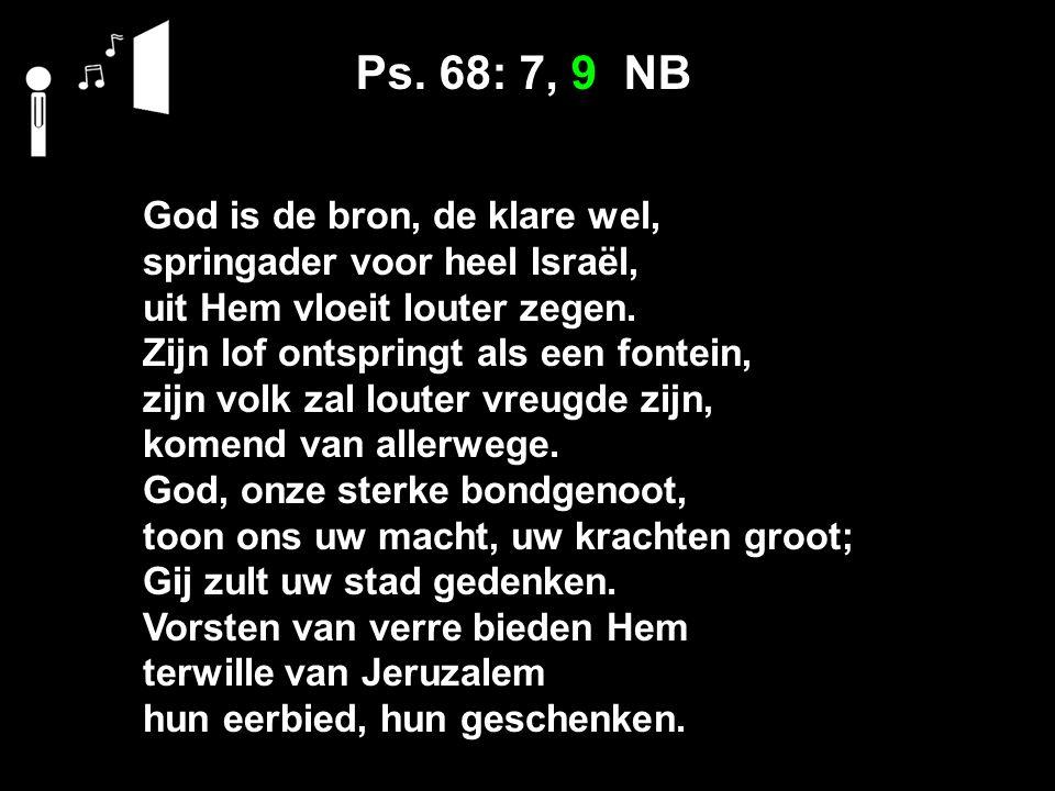 Ps. 68: 7, 9 NB God is de bron, de klare wel, springader voor heel Israël, uit Hem vloeit louter zegen. Zijn lof ontspringt als een fontein, zijn volk