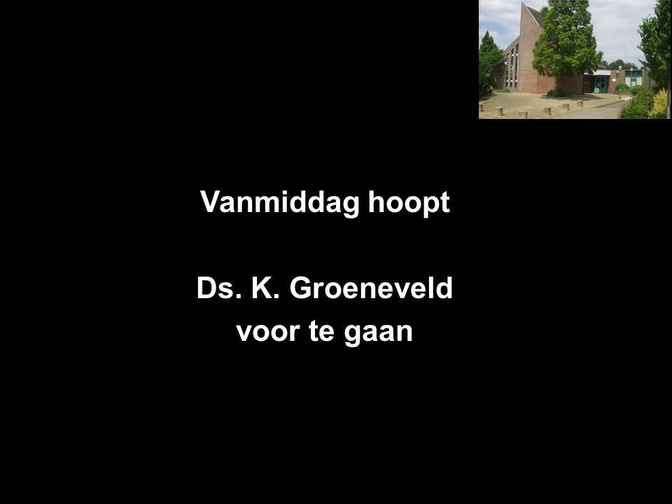 Vanmiddag hoopt Ds. K. Groeneveld voor te gaan