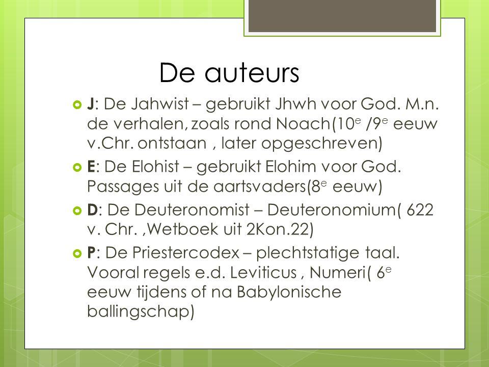 De auteurs  J : De Jahwist – gebruikt Jhwh voor God. M.n. de verhalen, zoals rond Noach(10 e /9 e eeuw v.Chr. ontstaan, later opgeschreven)  E : De