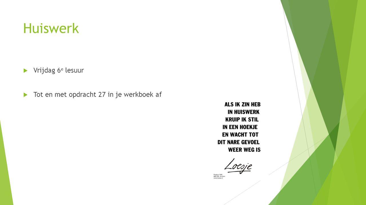 Huiswerk  Vrijdag 6 e lesuur  Tot en met opdracht 27 in je werkboek af