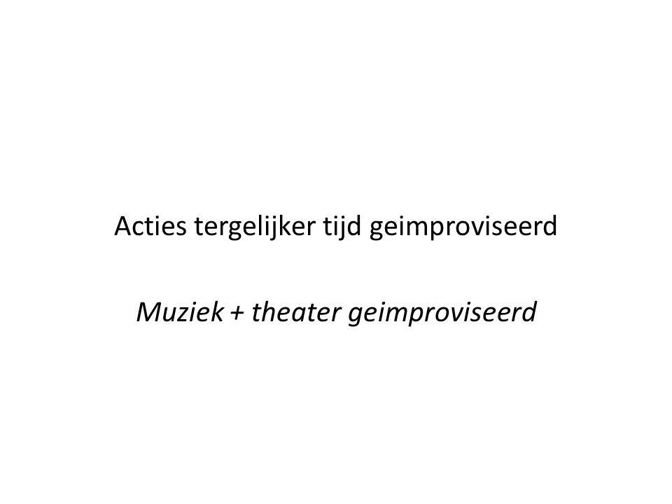 Acties tergelijker tijd geimproviseerd Muziek + theater geimproviseerd