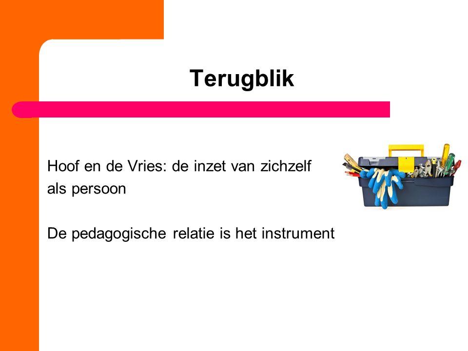 Terugblik Hoof en de Vries: de inzet van zichzelf als persoon De pedagogische relatie is het instrument