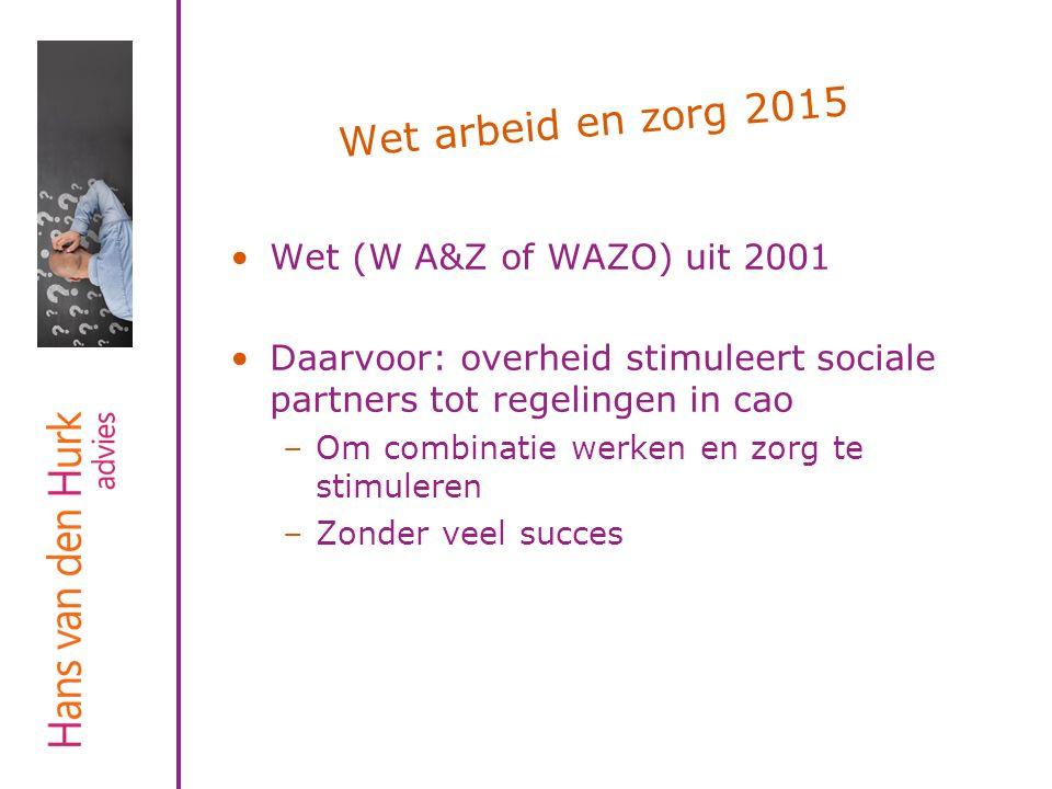 Wet arbeid en zorg 2015 Wet (W A&Z of WAZO) uit 2001 Daarvoor: overheid stimuleert sociale partners tot regelingen in cao –Om combinatie werken en zor