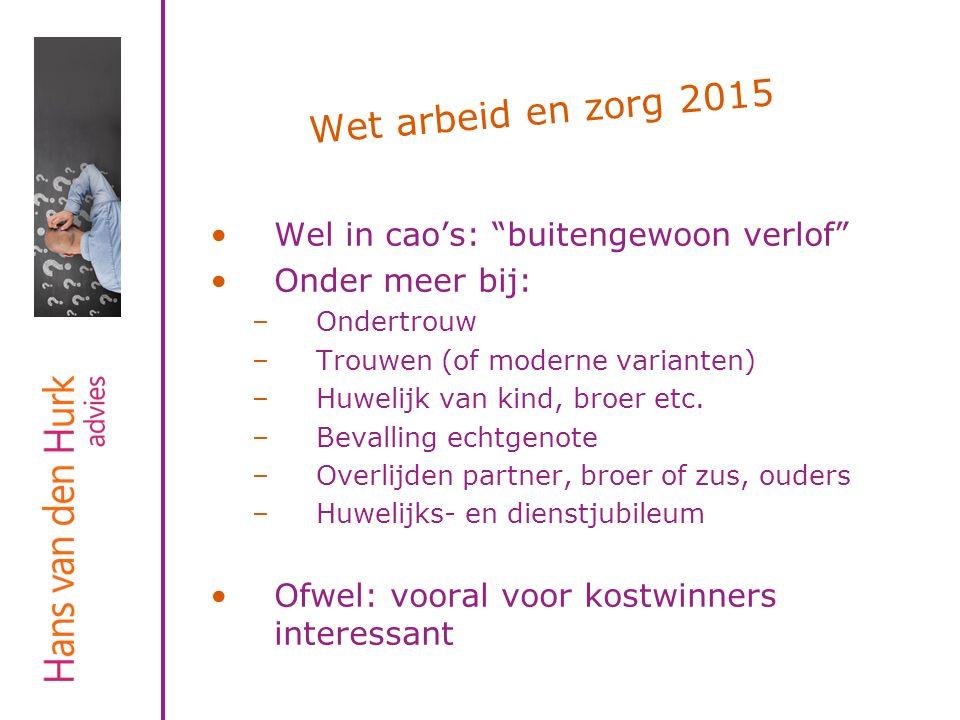 """Wet arbeid en zorg 2015 Wel in cao's: """"buitengewoon verlof"""" Onder meer bij: –Ondertrouw –Trouwen (of moderne varianten) –Huwelijk van kind, broer etc."""