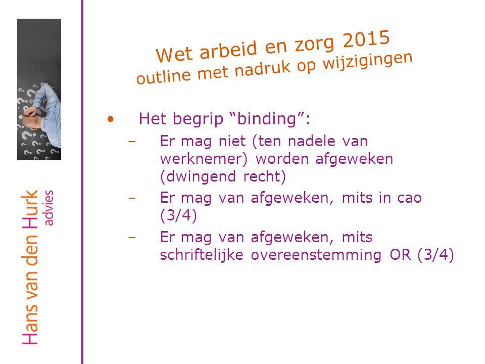 """Wet arbeid en zorg 2015 outline met nadruk op wijzigingen Het begrip """"binding"""": –Er mag niet (ten nadele van werknemer) worden afgeweken (dwingend rec"""