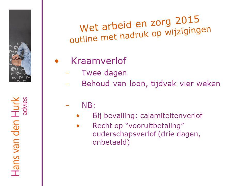 Wet arbeid en zorg 2015 outline met nadruk op wijzigingen Kraamverlof –Twee dagen –Behoud van loon, tijdvak vier weken –NB: Bij bevalling: calamiteite
