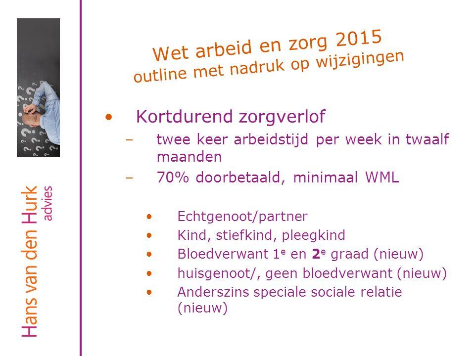 Wet arbeid en zorg 2015 outline met nadruk op wijzigingen Kortdurend zorgverlof –twee keer arbeidstijd per week in twaalf maanden –70% doorbetaald, mi