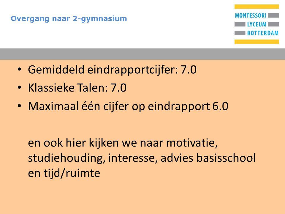 T Overgang naar 2-gymnasium Gemiddeld eindrapportcijfer: 7.0 Klassieke Talen: 7.0 Maximaal één cijfer op eindrapport 6.0 en ook hier kijken we naar motivatie, studiehouding, interesse, advies basisschool en tijd/ruimte