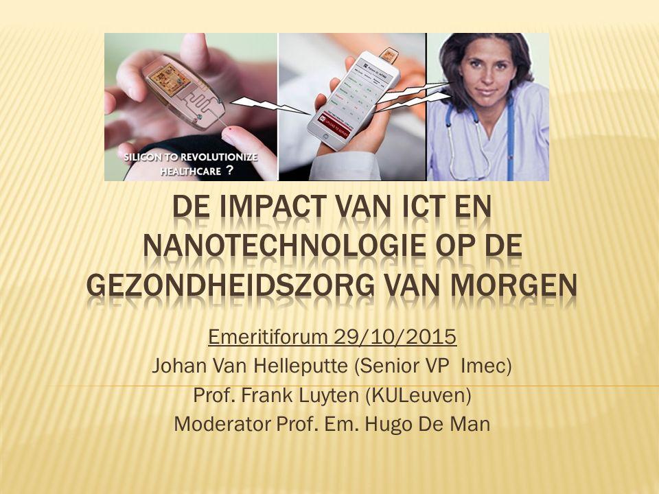 Emeritiforum 29/10/2015 Johan Van Helleputte (Senior VP Imec) Prof. Frank Luyten (KULeuven) Moderator Prof. Em. Hugo De Man