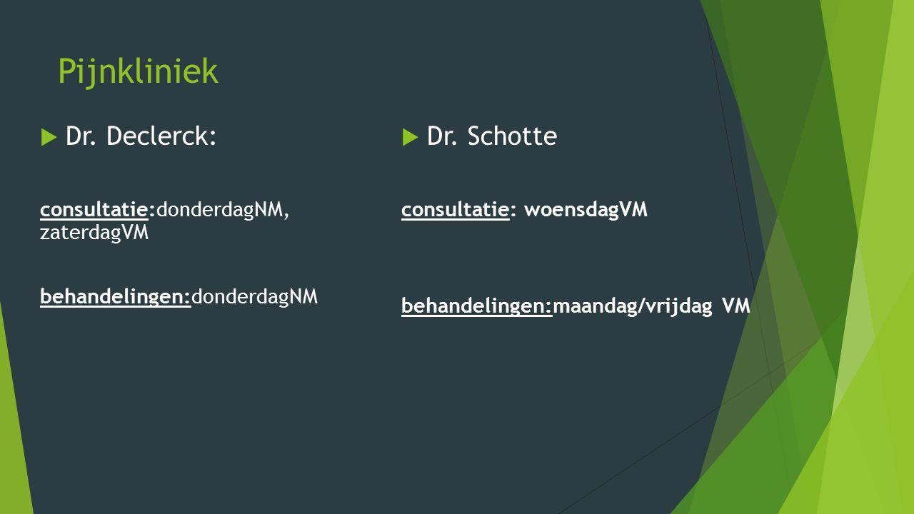 Pijnkliniek  Dr. Declerck: consultatie:donderdagNM, zaterdagVM behandelingen:donderdagNM  Dr. Schotte consultatie: woensdagVM behandelingen:maandag/