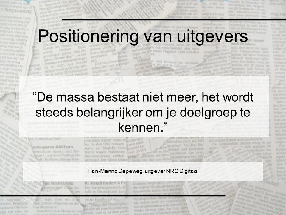"""Positionering van uitgevers """"De massa bestaat niet meer, het wordt steeds belangrijker om je doelgroep te kennen."""" Han-Menno Depeweg, uitgever NRC Dig"""
