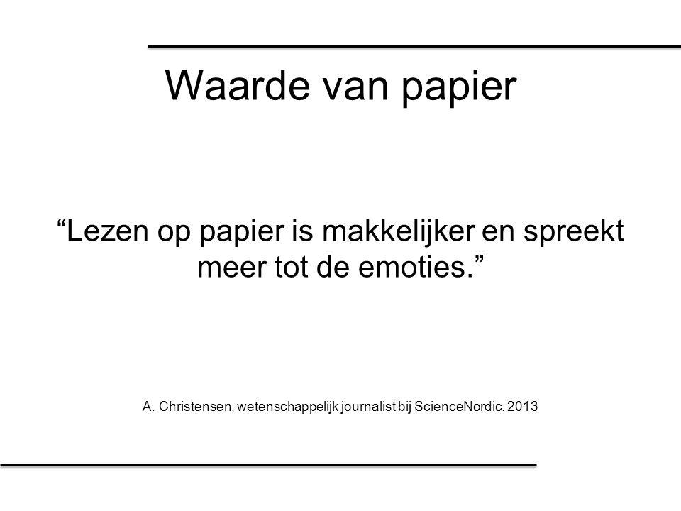 """Waarde van papier """"Lezen op papier is makkelijker en spreekt meer tot de emoties."""" A. Christensen, wetenschappelijk journalist bij ScienceNordic. 2013"""