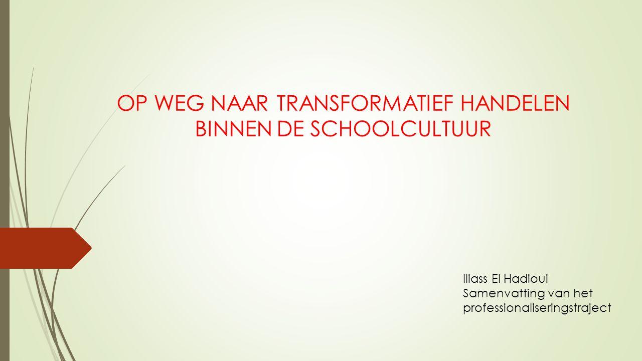 OP WEG NAAR TRANSFORMATIEF HANDELEN BINNEN DE SCHOOLCULTUUR Iliass El Hadioui Samenvatting van het professionaliseringstraject