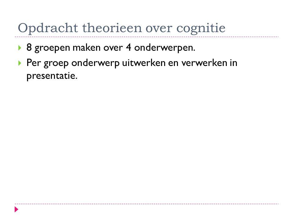 Opdracht theorieen over cognitie  8 groepen maken over 4 onderwerpen.