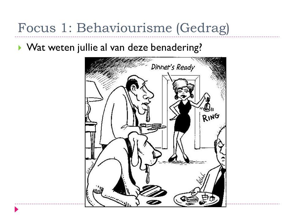 Focus 1: Behaviourisme (Gedrag)  Wat weten jullie al van deze benadering?