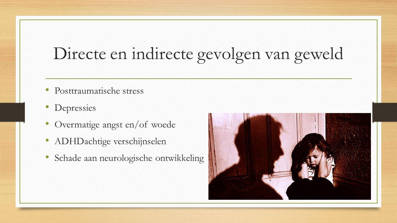 Directe en indirecte gevolgen van geweld Posttraumatische stress Depressies Overmatige angst en/of woede ADHDachtige verschijnselen Schade aan neurologische ontwikkeling