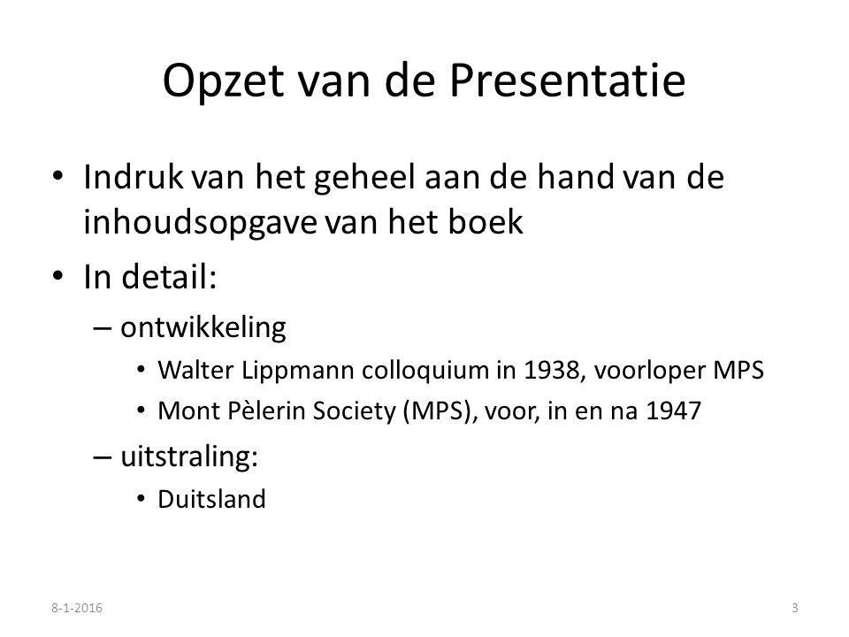 Opzet van de Presentatie Indruk van het geheel aan de hand van de inhoudsopgave van het boek In detail: – ontwikkeling Walter Lippmann colloquium in 1938, voorloper MPS Mont Pèlerin Society (MPS), voor, in en na 1947 – uitstraling: Duitsland 8-1-20163