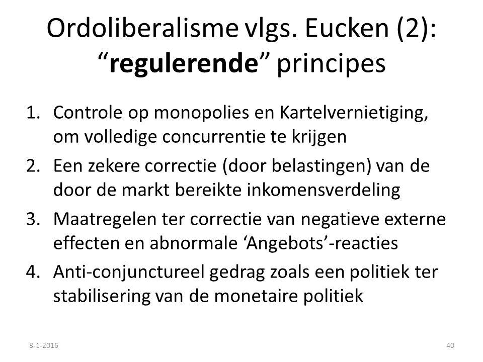 """Ordoliberalisme vlgs. Eucken (2): """"regulerende"""" principes 1.Controle op monopolies en Kartelvernietiging, om volledige concurrentie te krijgen 2.Een z"""