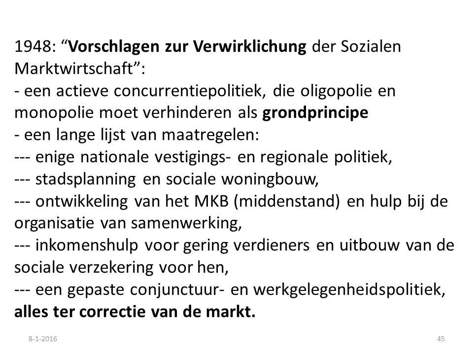 1948: Vorschlagen zur Verwirklichung der Sozialen Marktwirtschaft : - een actieve concurrentiepolitiek, die oligopolie en monopolie moet verhinderen als grondprincipe - een lange lijst van maatregelen: --- enige nationale vestigings- en regionale politiek, --- stadsplanning en sociale woningbouw, --- ontwikkeling van het MKB (middenstand) en hulp bij de organisatie van samenwerking, --- inkomenshulp voor gering verdieners en uitbouw van de sociale verzekering voor hen, --- een gepaste conjunctuur- en werkgelegenheidspolitiek, alles ter correctie van de markt.