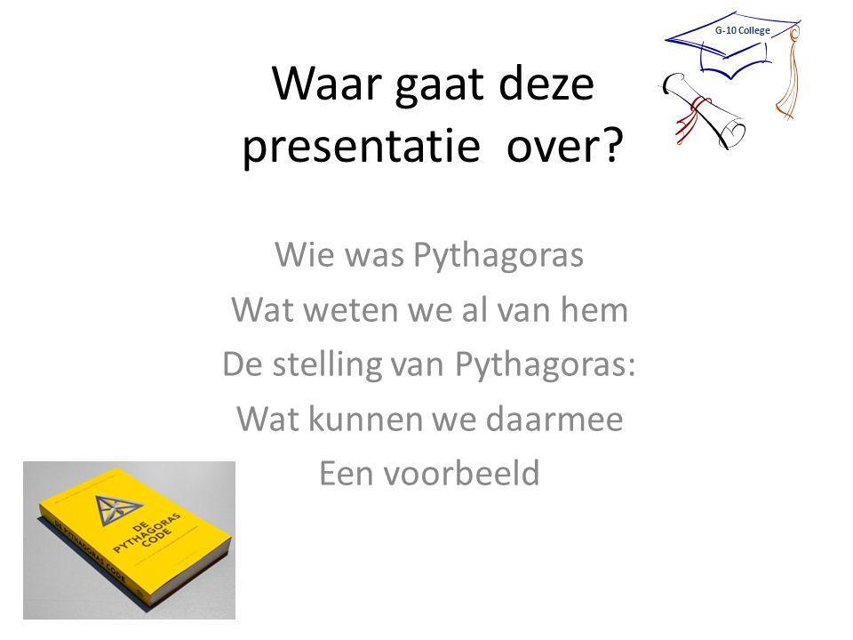 Waar gaat deze presentatie over? Wie was Pythagoras Wat weten we al van hem De stelling van Pythagoras: Wat kunnen we daarmee Een voorbeeld G-10 Colle