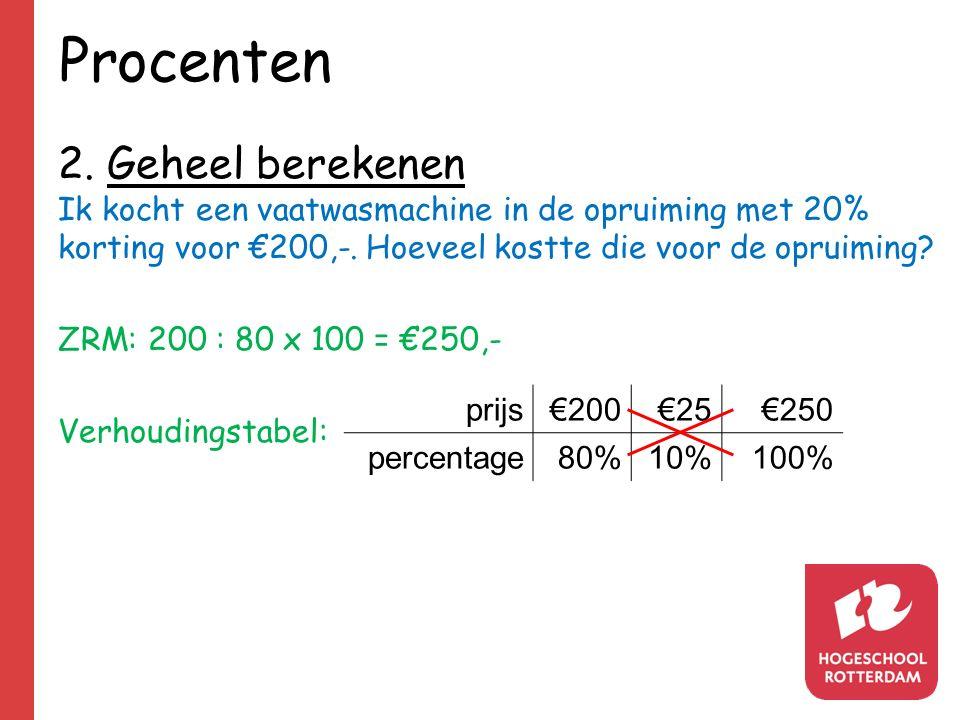 Procenten 2. Geheel berekenen Ik kocht een vaatwasmachine in de opruiming met 20% korting voor €200,-. Hoeveel kostte die voor de opruiming? ZRM: 200