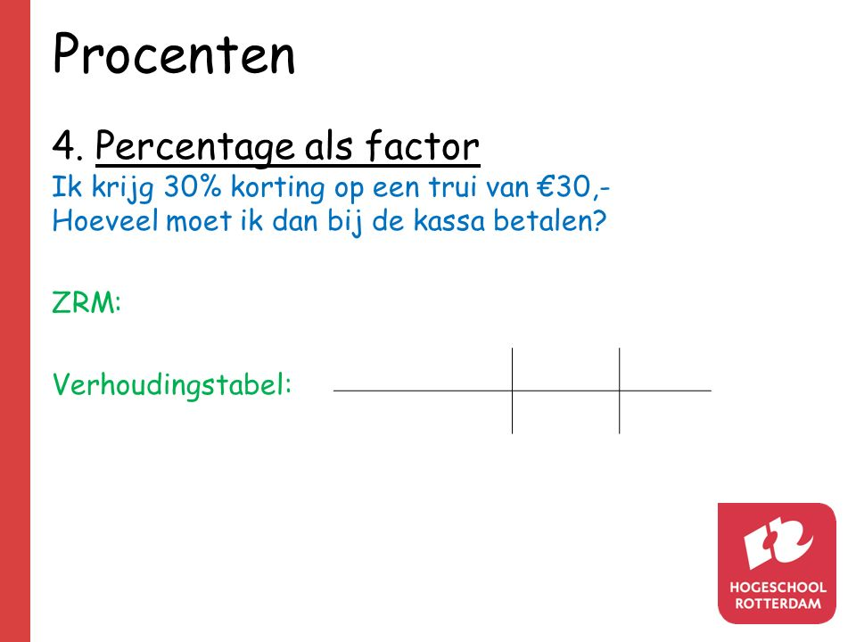 Procenten 4. Percentage als factor Ik krijg 30% korting op een trui van €30,- Hoeveel moet ik dan bij de kassa betalen? ZRM: Verhoudingstabel: