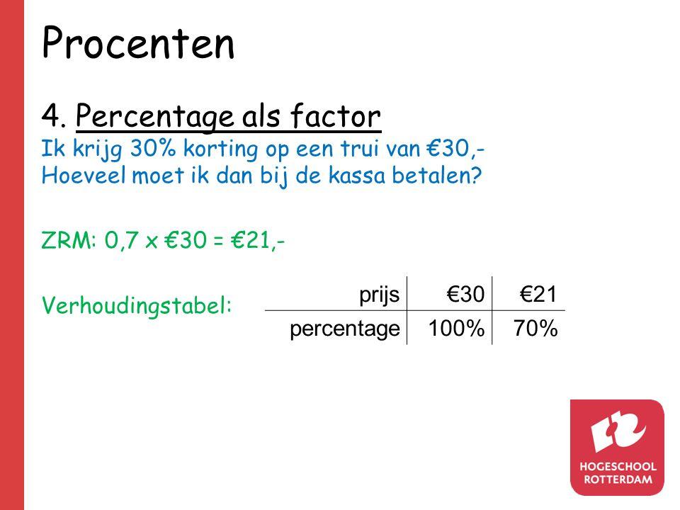 Procenten 4. Percentage als factor Ik krijg 30% korting op een trui van €30,- Hoeveel moet ik dan bij de kassa betalen? ZRM: 0,7 x €30 = €21,- Verhoud