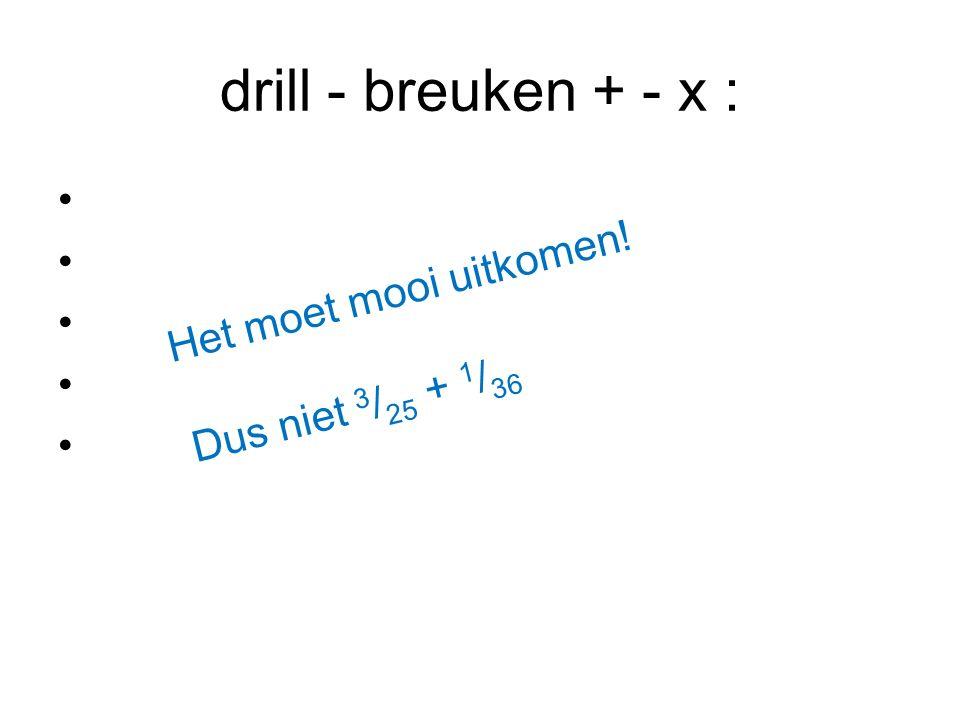 drill - breuken + - x : Het moet mooi uitkomen! Dus niet 3 / 25 + 1 / 36